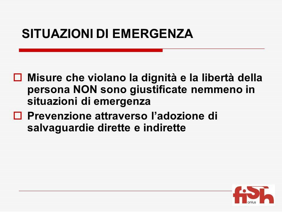 SITUAZIONI DI EMERGENZA  Misure che violano la dignità e la libertà della persona NON sono giustificate nemmeno in situazioni di emergenza  Prevenzione attraverso l'adozione di salvaguardie dirette e indirette
