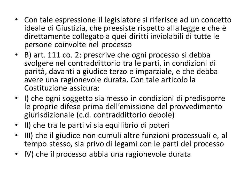 Con tale espressione il legislatore si riferisce ad un concetto ideale di Giustizia, che preesiste rispetto alla legge e che è direttamente collegato a quei diritti inviolabili di tutte le persone coinvolte nel processo B) art.