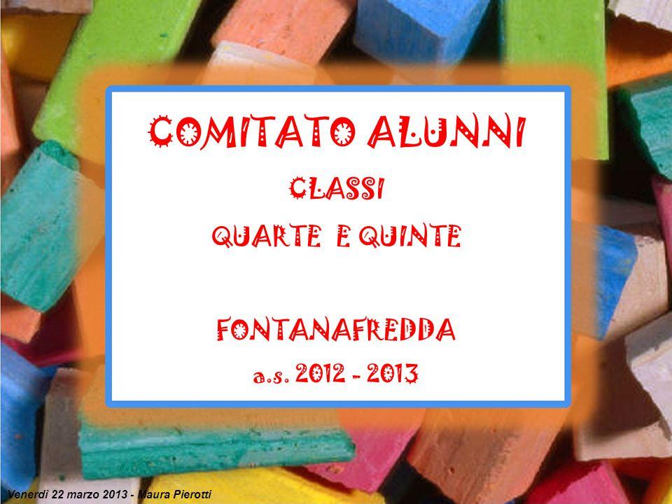 COMITATO ALUNNI CLASSI QUARTE E QUINTE FONTANAFREDDA a.s. 2012 - 2013 Venerdì 22 marzo 2013 - Maura Pierotti