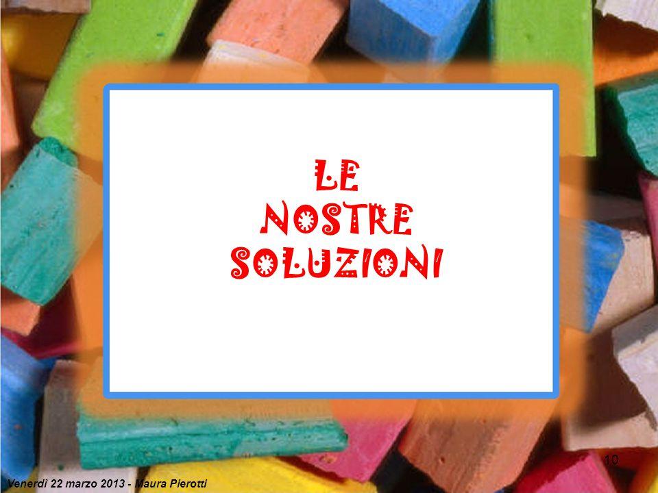 10 LE NOSTRE SOLUZIONI Venerdì 22 marzo 2013 - Maura Pierotti
