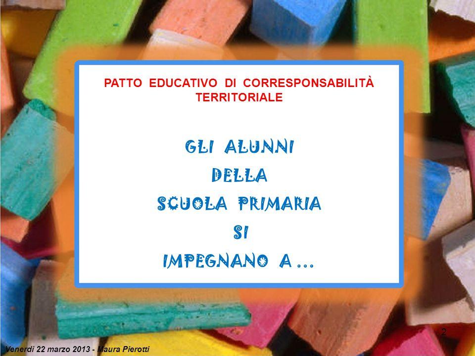 2 PATTO EDUCATIVO DI CORRESPONSABILITÀ TERRITORIALE GLI ALUNNI DELLA SCUOLA PRIMARIA SI IMPEGNANO A … Venerdì 22 marzo 2013 - Maura Pierotti