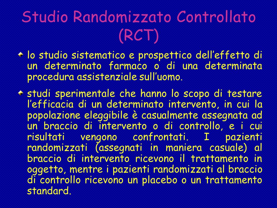 Studio Randomizzato Controllato (RCT) lo studio sistematico e prospettico dell'effetto di un determinato farmaco o di una determinata procedura assistenziale sull'uomo.