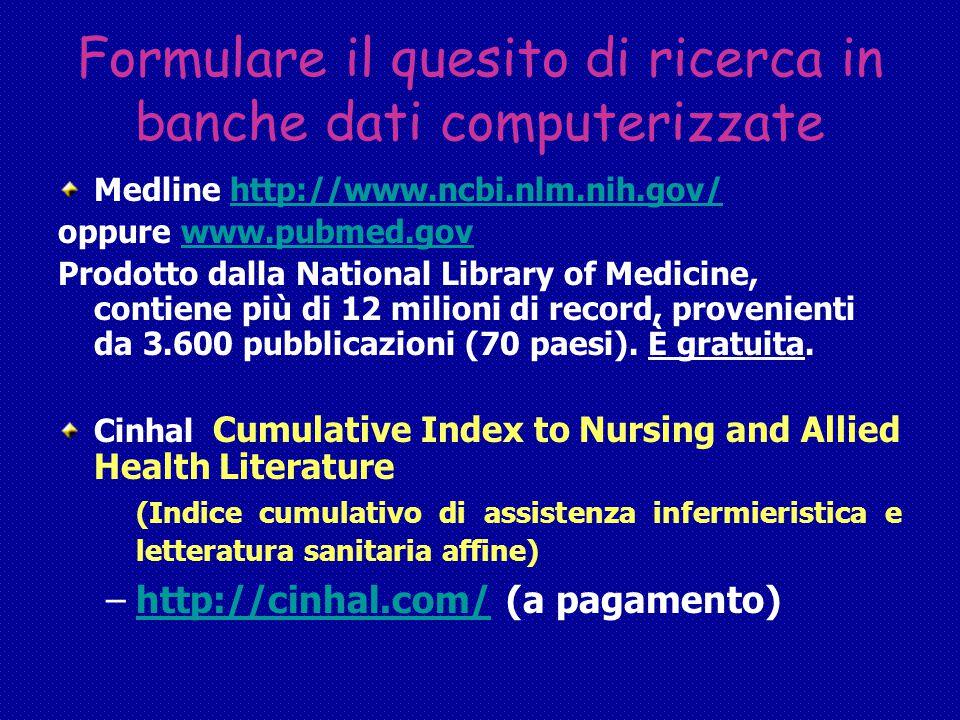 Formulare il quesito di ricerca in banche dati computerizzate Medline http://www.ncbi.nlm.nih.gov/http://www.ncbi.nlm.nih.gov/ oppure www.pubmed.govwww.pubmed.gov Prodotto dalla National Library of Medicine, contiene più di 12 milioni di record, provenienti da 3.600 pubblicazioni (70 paesi).