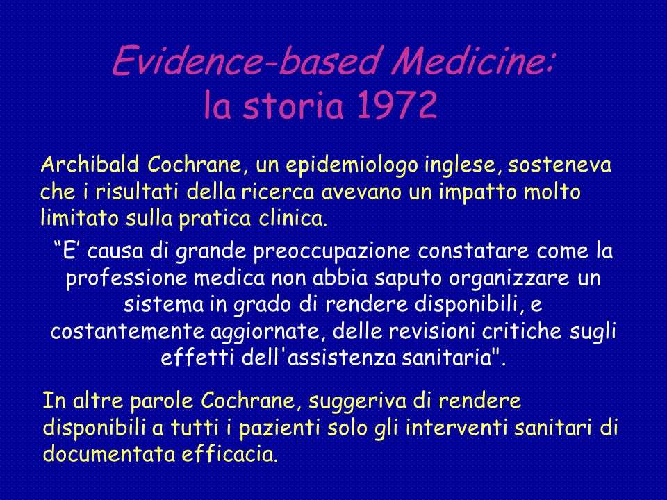 Evidence-based Medicine: la storia 1972 Archibald Cochrane, un epidemiologo inglese, sosteneva che i risultati della ricerca avevano un impatto molto limitato sulla pratica clinica.