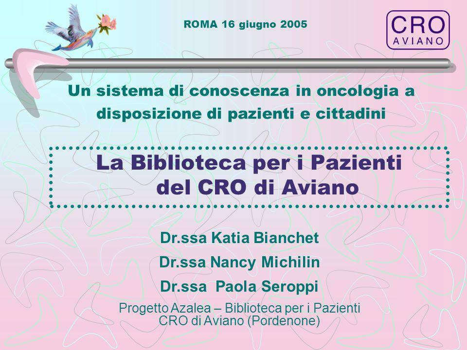 ROMA 16 giugno 2005 Un sistema di conoscenza in oncologia a disposizione di pazienti e cittadini La Biblioteca per i Pazienti del CRO di Aviano Dr.ssa
