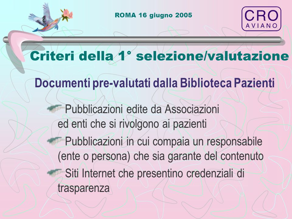 ROMA 16 giugno 2005 Criteri della 1° selezione/valutazione Pubblicazioni edite da Associazioni ed enti che si rivolgono ai pazienti Pubblicazioni in cui compaia un responsabile (ente o persona) che sia garante del contenuto Siti Internet che presentino credenziali di trasparenza Documenti pre-valutati dalla Biblioteca Pazienti