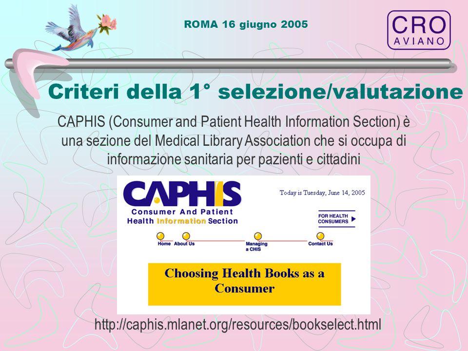 ROMA 16 giugno 2005 http://caphis.mlanet.org/resources/bookselect.html Criteri della 1° selezione/valutazione CAPHIS (Consumer and Patient Health Information Section) è una sezione del Medical Library Association che si occupa di informazione sanitaria per pazienti e cittadini