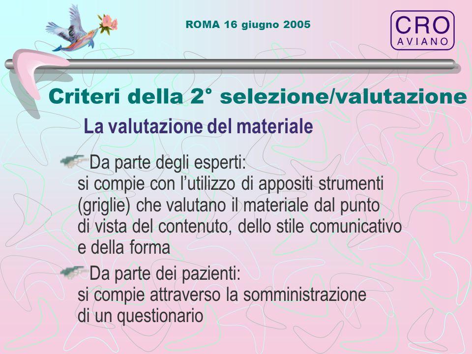ROMA 16 giugno 2005 Criteri della 2° selezione/valutazione Da parte degli esperti: si compie con l'utilizzo di appositi strumenti (griglie) che valutano il materiale dal punto di vista del contenuto, dello stile comunicativo e della forma Da parte dei pazienti: si compie attraverso la somministrazione di un questionario La valutazione del materiale