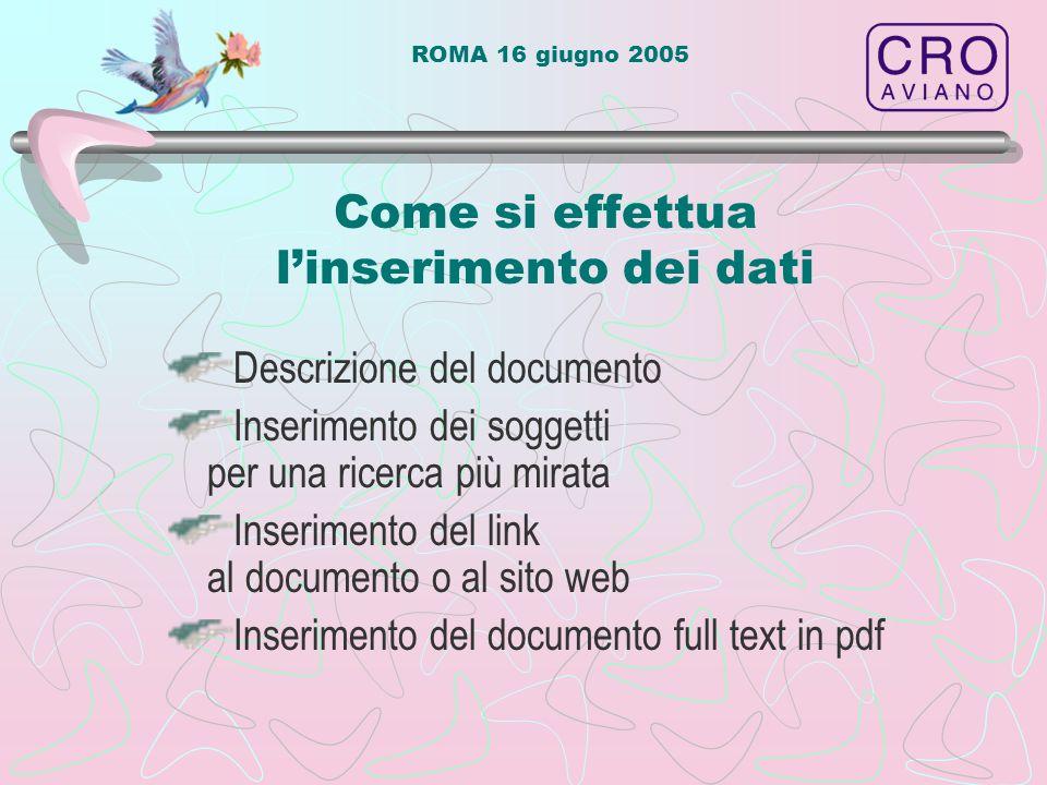 ROMA 16 giugno 2005 Come si effettua l'inserimento dei dati Descrizione del documento Inserimento dei soggetti per una ricerca più mirata Inserimento del link al documento o al sito web Inserimento del documento full text in pdf