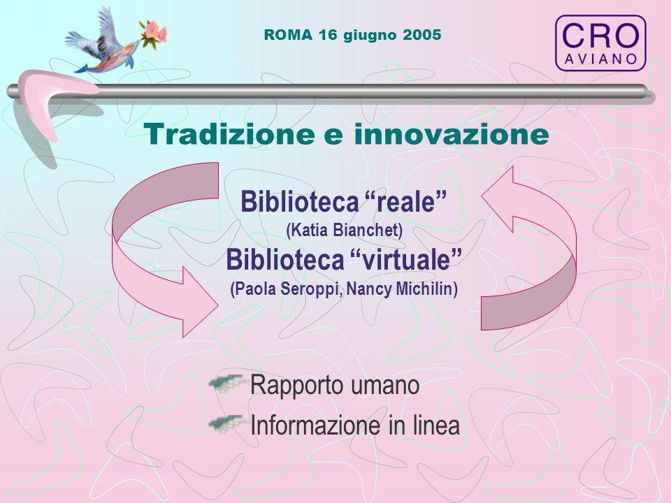 ROMA 16 giugno 2005 Tradizione e innovazione Rapporto umano Informazione in linea Biblioteca reale (Katia Bianchet) Biblioteca virtuale (Paola Seroppi, Nancy Michilin)