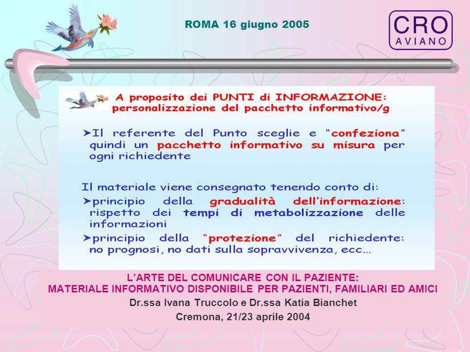 ROMA 16 giugno 2005 L'ARTE DEL COMUNICARE CON IL PAZIENTE: MATERIALE INFORMATIVO DISPONIBILE PER PAZIENTI, FAMILIARI ED AMICI Dr.ssa Ivana Truccolo e Dr.ssa Katia Bianchet Cremona, 21/23 aprile 2004