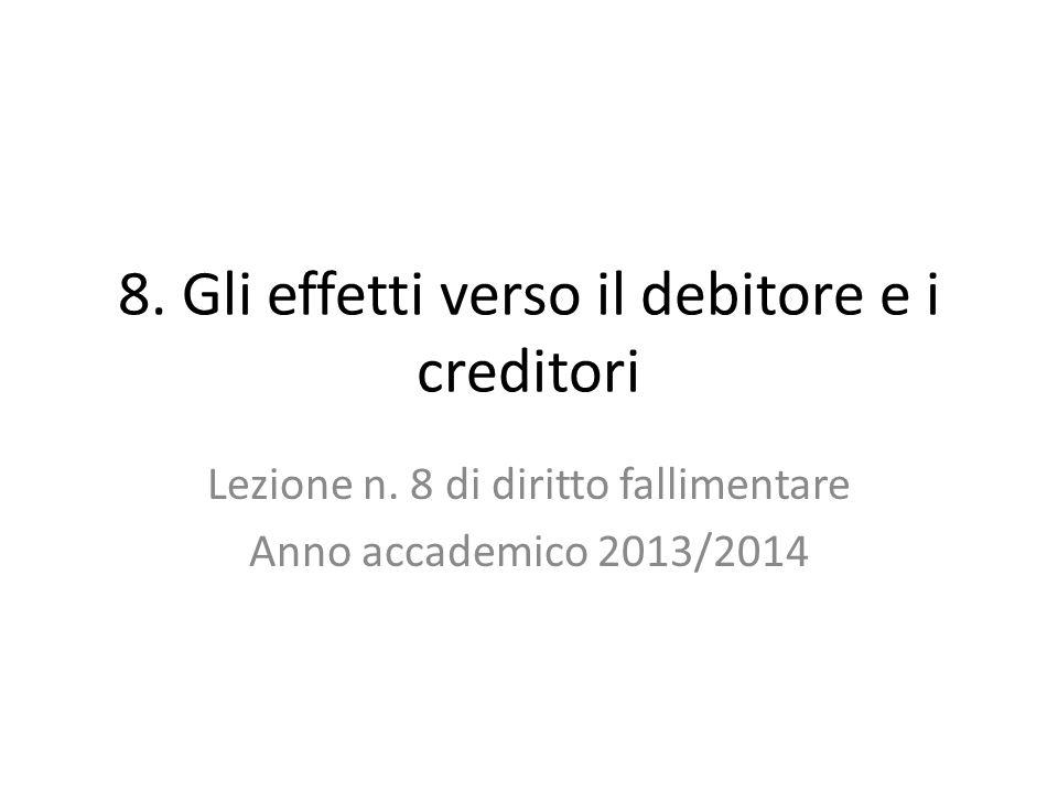 8. Gli effetti verso il debitore e i creditori Lezione n. 8 di diritto fallimentare Anno accademico 2013/2014