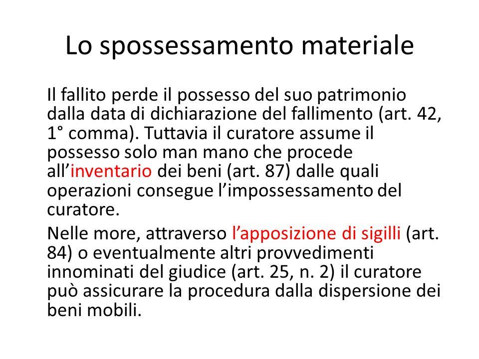 Lo spossessamento materiale Il fallito perde il possesso del suo patrimonio dalla data di dichiarazione del fallimento (art. 42, 1° comma). Tuttavia i