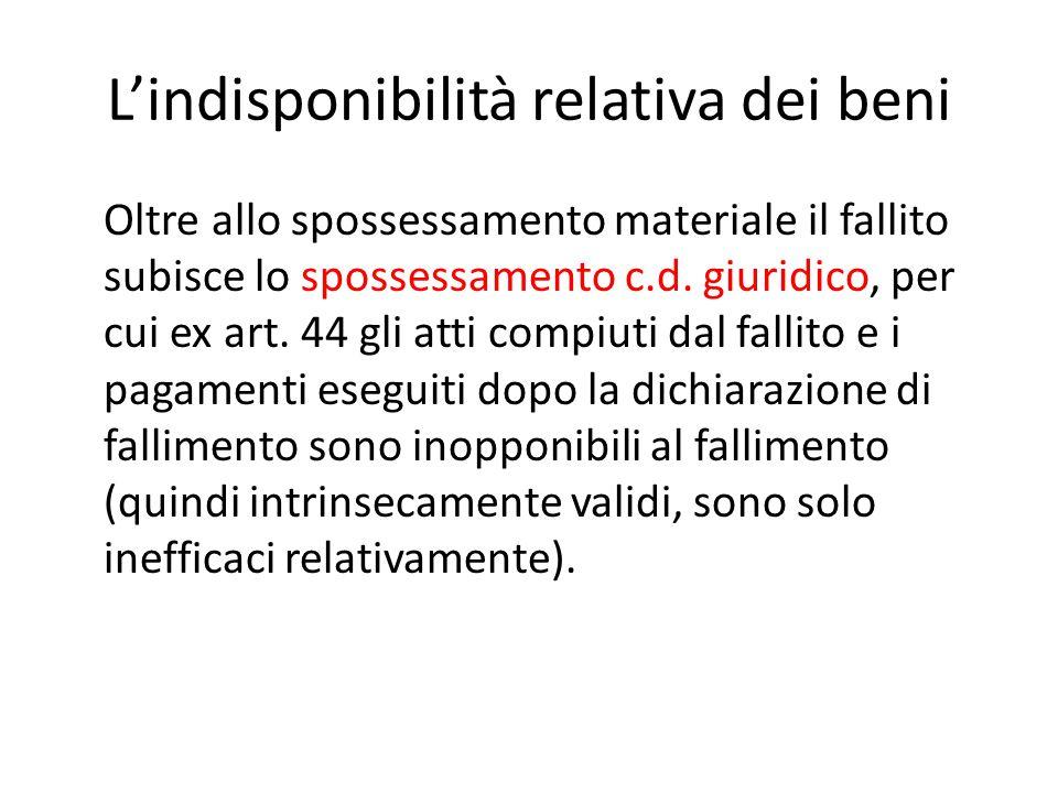 L'indisponibilità relativa dei beni Oltre allo spossessamento materiale il fallito subisce lo spossessamento c.d. giuridico, per cui ex art. 44 gli at