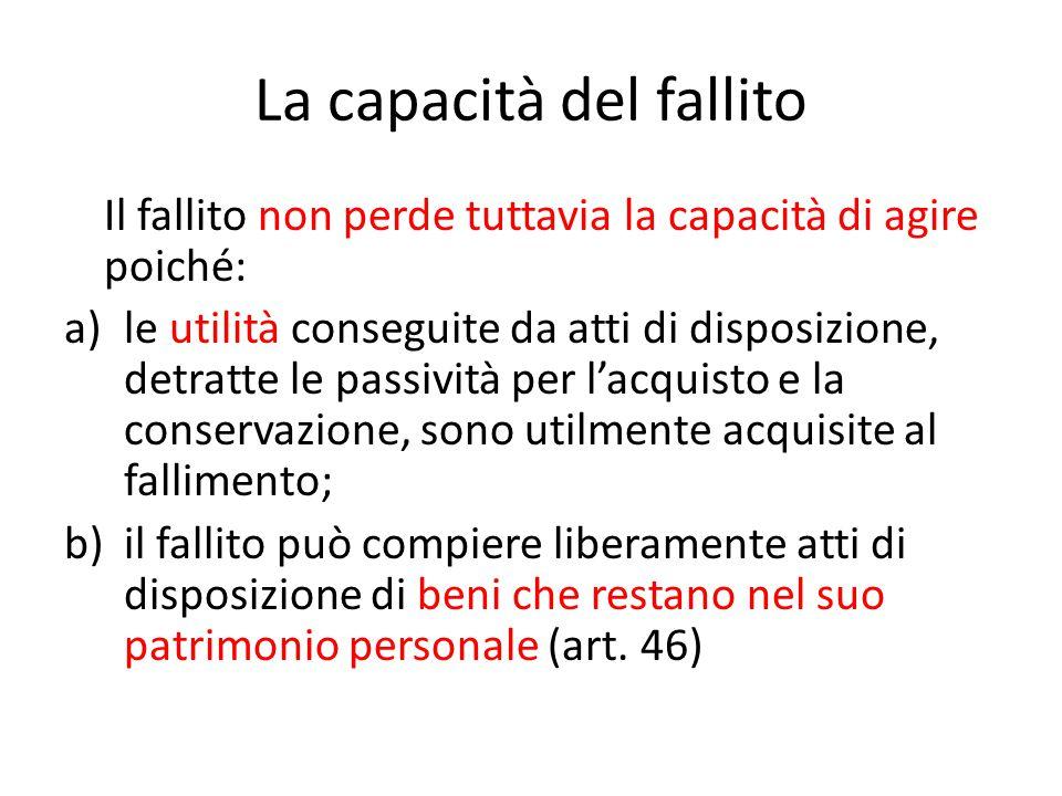 La capacità del fallito Il fallito non perde tuttavia la capacità di agire poiché: a)le utilità conseguite da atti di disposizione, detratte le passiv