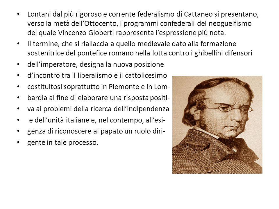 Lontani dal più rigoroso e corrente federalismo di Cattaneo si presentano, verso la metà dell'Ottocento, i programmi confederali del neoguelfismo del quale Vincenzo Gioberti rappresenta l'espressione più nota.