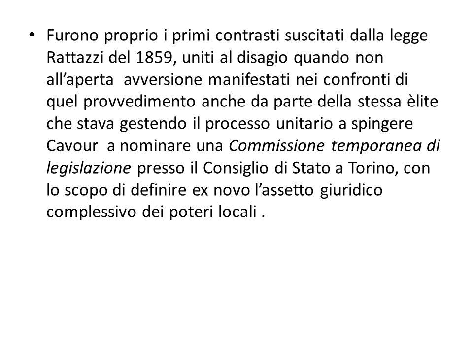 Furono proprio i primi contrasti suscitati dalla legge Rattazzi del 1859, uniti al disagio quando non all'aperta avversione manifestati nei confronti di quel provvedimento anche da parte della stessa èlite che stava gestendo il processo unitario a spingere Cavour a nominare una Commissione temporanea di legislazione presso il Consiglio di Stato a Torino, con lo scopo di definire ex novo l'assetto giuridico complessivo dei poteri locali.