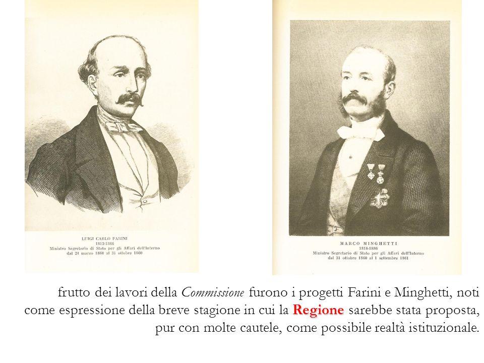 Regione frutto dei lavori della Commissione furono i progetti Farini e Minghetti, noti come espressione della breve stagione in cui la Regione sarebbe stata proposta, pur con molte cautele, come possibile realtà istituzionale.