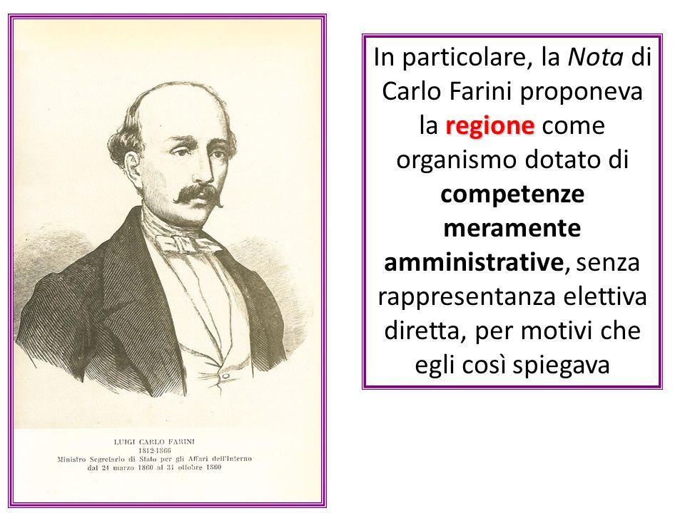 regione In particolare, la Nota di Carlo Farini proponeva la regione come organismo dotato di competenze meramente amministrative, senza rappresentanza elettiva diretta, per motivi che egli così spiegava