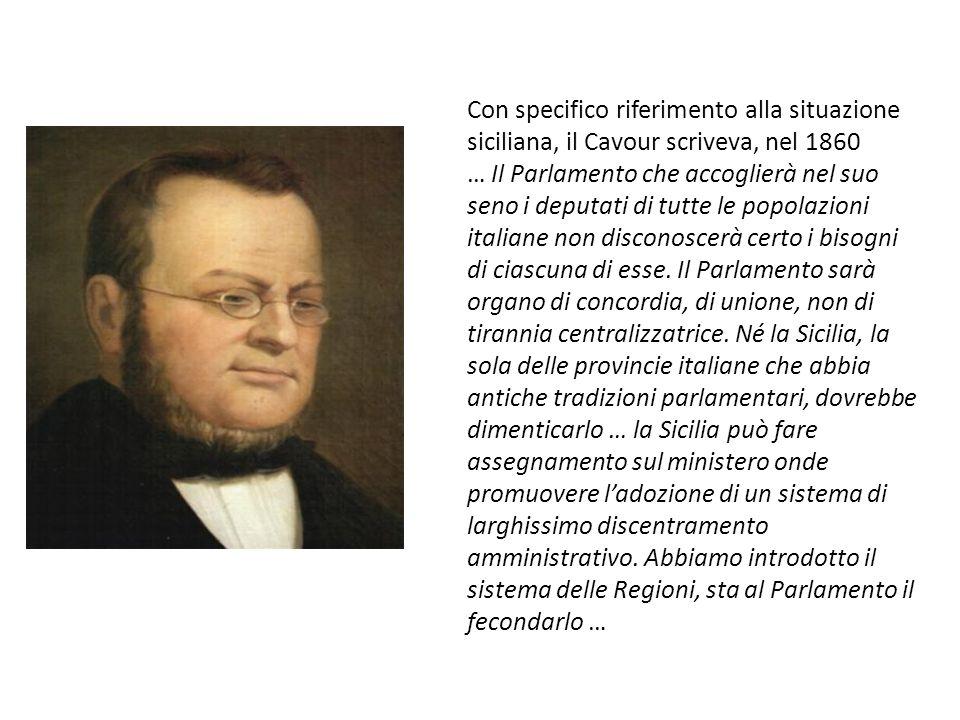 Con specifico riferimento alla situazione siciliana, il Cavour scriveva, nel 1860 … Il Parlamento che accoglierà nel suo seno i deputati di tutte le popolazioni italiane non disconoscerà certo i bisogni di ciascuna di esse.