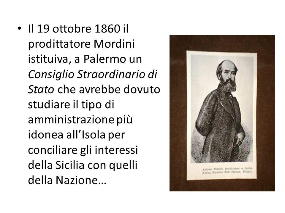Il 19 ottobre 1860 il prodittatore Mordini istituiva, a Palermo un Consiglio Straordinario di Stato che avrebbe dovuto studiare il tipo di amministrazione più idonea all'Isola per conciliare gli interessi della Sicilia con quelli della Nazione…