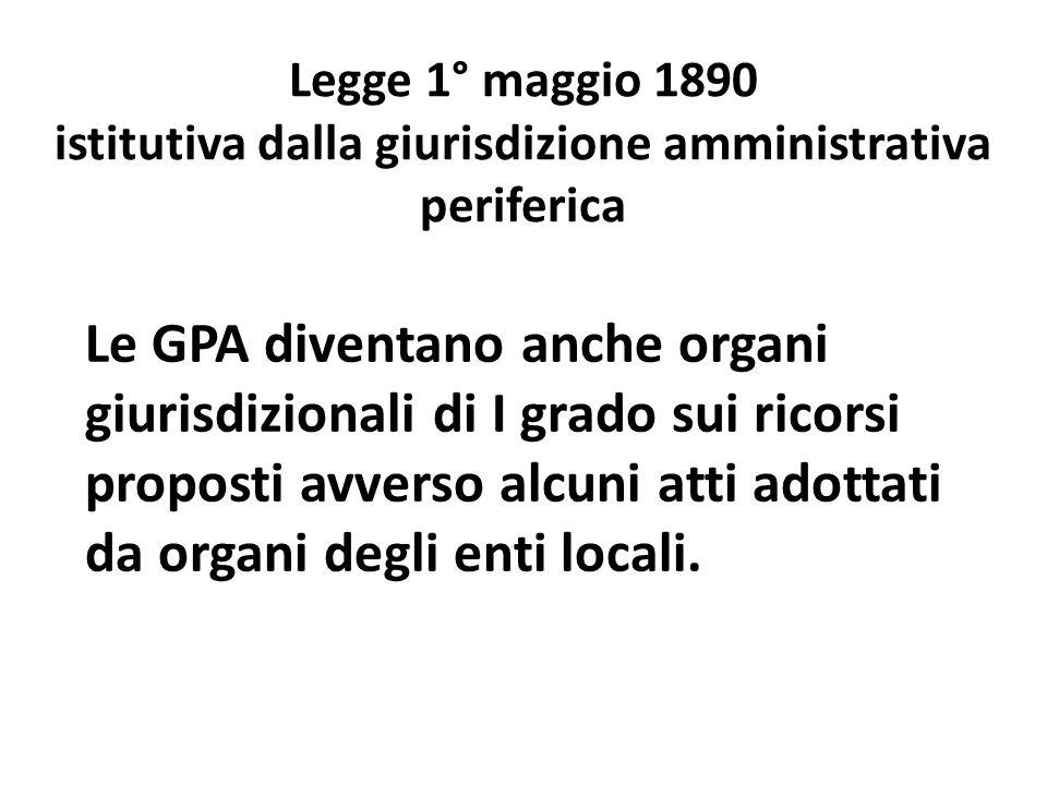 Legge 1° maggio 1890 istitutiva dalla giurisdizione amministrativa periferica Le GPA diventano anche organi giurisdizionali di I grado sui ricorsi proposti avverso alcuni atti adottati da organi degli enti locali.