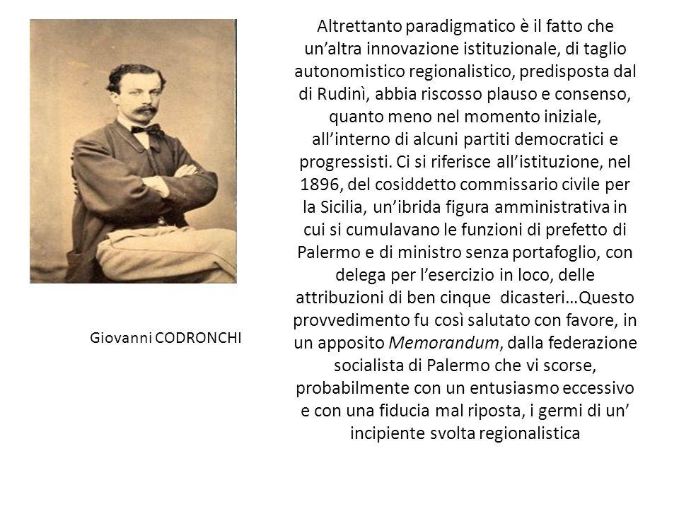 Altrettanto paradigmatico è il fatto che un'altra innovazione istituzionale, di taglio autonomistico regionalistico, predisposta dal di Rudinì, abbia riscosso plauso e consenso, quanto meno nel momento iniziale, all'interno di alcuni partiti democratici e progressisti.