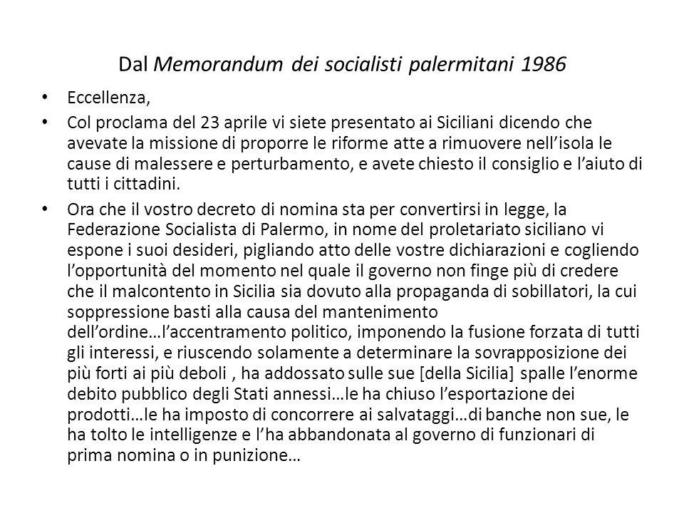 Dal Memorandum dei socialisti palermitani 1986 Eccellenza, Col proclama del 23 aprile vi siete presentato ai Siciliani dicendo che avevate la missione di proporre le riforme atte a rimuovere nell'isola le cause di malessere e perturbamento, e avete chiesto il consiglio e l'aiuto di tutti i cittadini.