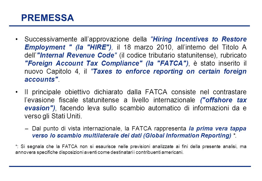 BEI - 17 aprile 2013 PREMESSA Successivamente all'approvazione della Hiring Incentives to Restore Employment (la HIRE ), il 18 marzo 2010, all'interno del Titolo A dell' Internal Revenue Code (il codice tributario statunitense), rubricato Foreign Account Tax Compliance (la FATCA ), è stato inserito il nuovo Capitolo 4, il Taxes to enforce reporting on certain foreign accounts .