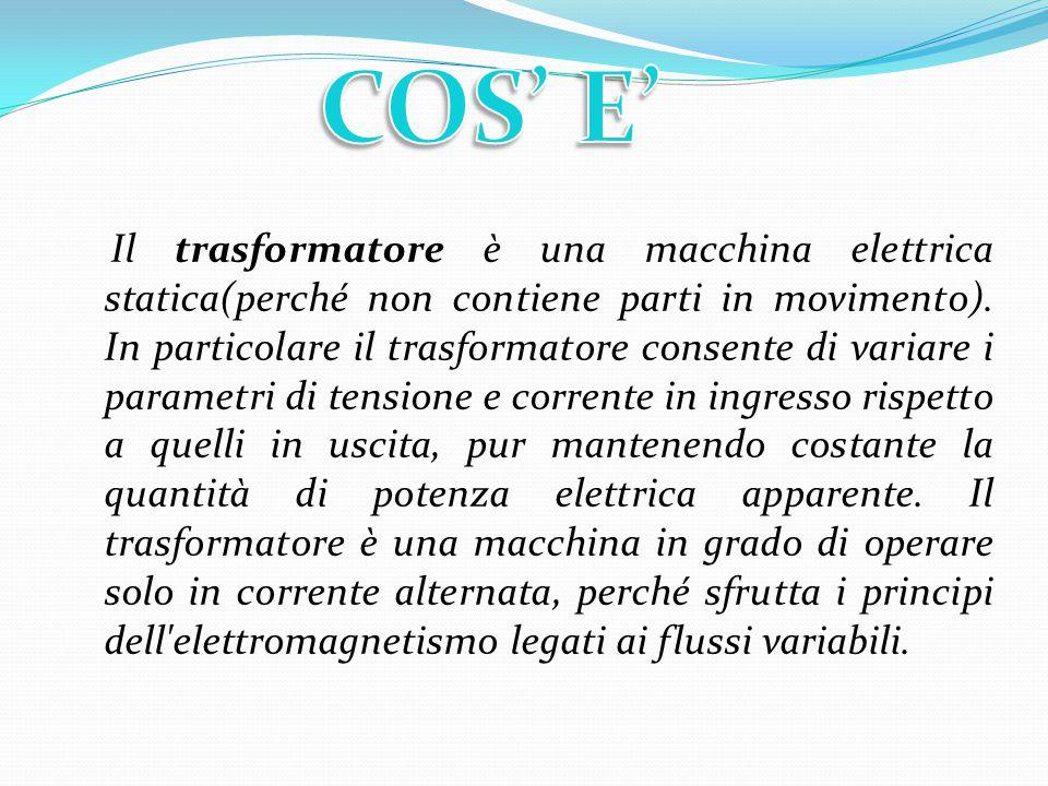 Il trasformatore è una macchina elettrica statica(perché non contiene parti in movimento). In particolare il trasformatore consente di variare i param