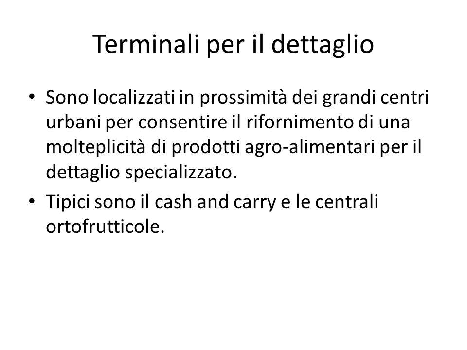 Terminali per il dettaglio Sono localizzati in prossimità dei grandi centri urbani per consentire il rifornimento di una molteplicità di prodotti agro-alimentari per il dettaglio specializzato.