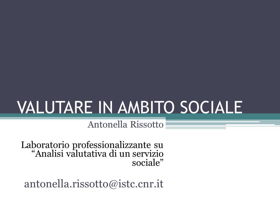 """VALUTARE IN AMBITO SOCIALE Antonella Rissotto Laboratorio professionalizzante su """"Analisi valutativa di un servizio sociale"""" antonella.rissotto@istc.c"""