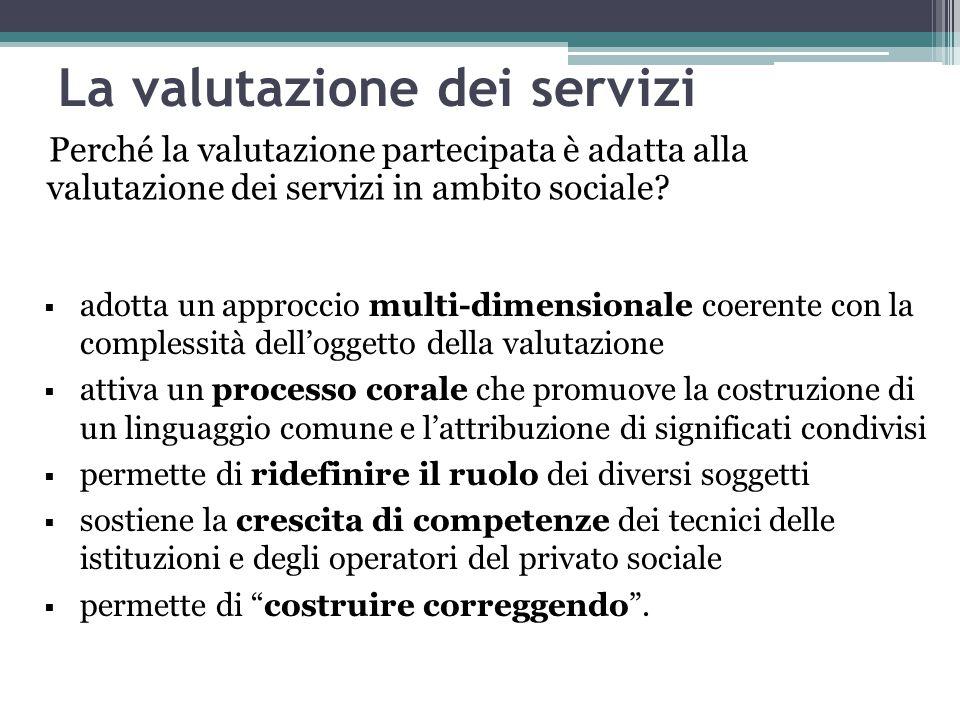 La valutazione dei servizi Perché la valutazione partecipata è adatta alla valutazione dei servizi in ambito sociale?  adotta un approccio multi-dime