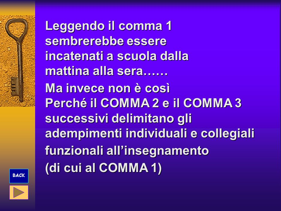 Leggendo il comma 1 sembrerebbe essere incatenati a scuola dalla mattina alla sera…… Ma invece non è così Perché il COMMA 2 e il COMMA 3 successivi delimitano gli adempimenti individuali e collegiali funzionali all'insegnamento (di cui al COMMA 1) BACK