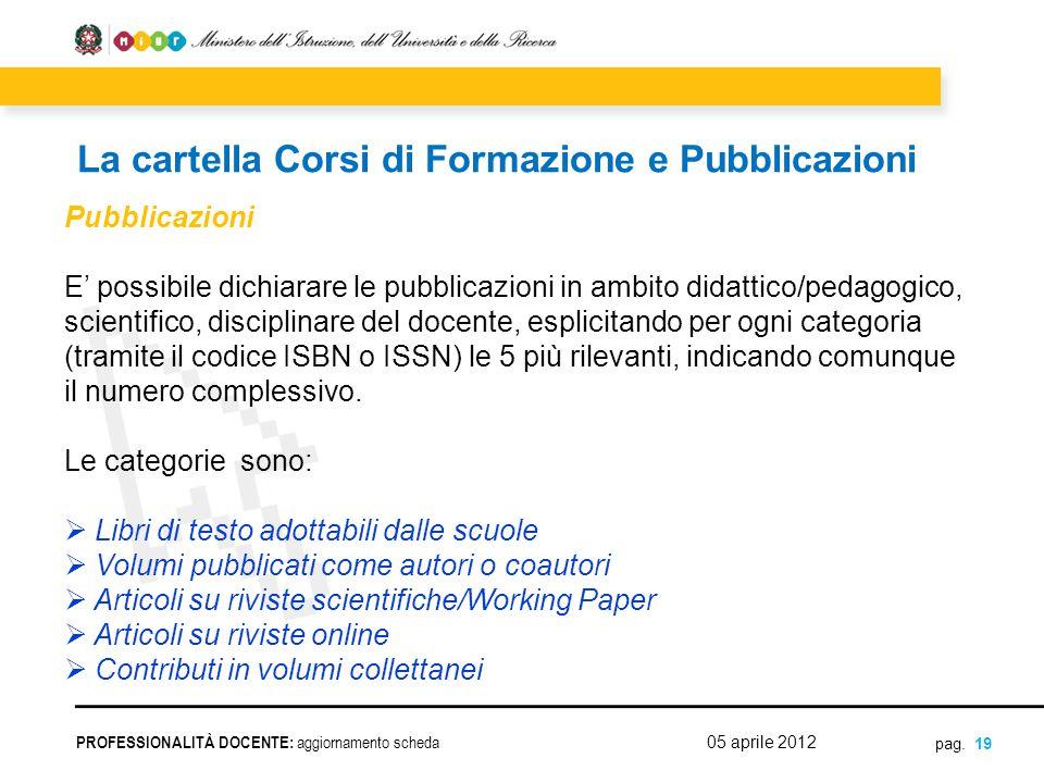 pag. 19 Pubblicazioni E' possibile dichiarare le pubblicazioni in ambito didattico/pedagogico, scientifico, disciplinare del docente, esplicitando per