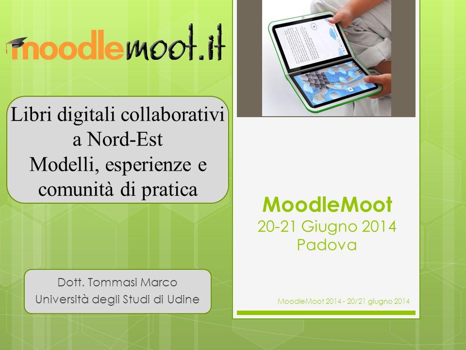 MoodleMoot 20-21 Giugno 2014 Padova Dott. Tommasi Marco Università degli Studi di Udine Libri digitali collaborativi a Nord-Est Modelli, esperienze e
