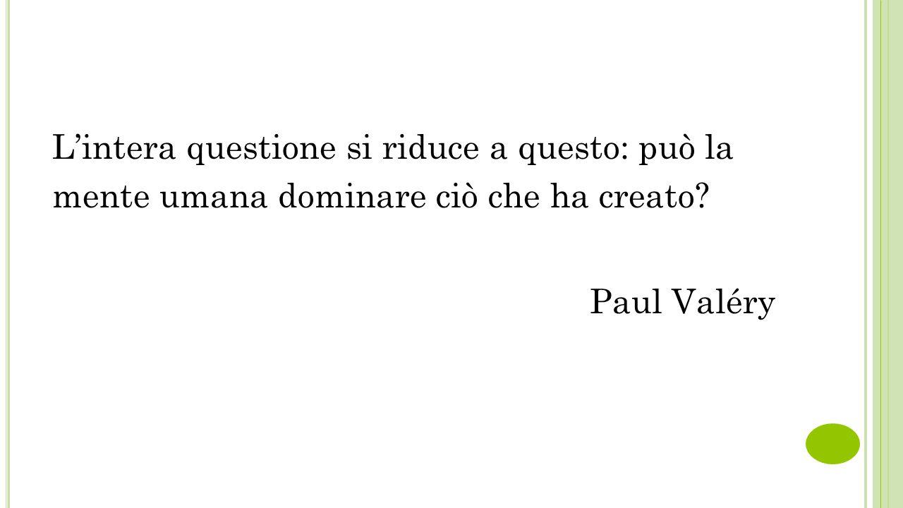 L'intera questione si riduce a questo: può la mente umana dominare ciò che ha creato? Paul Valéry