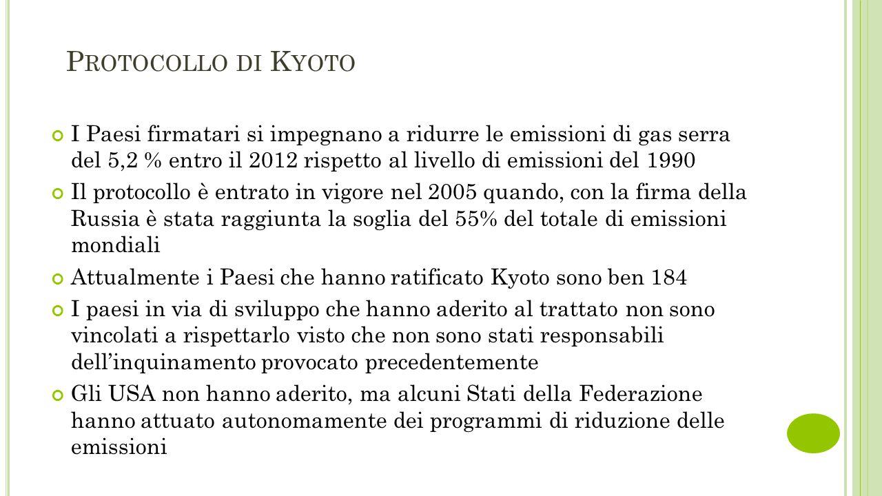P ROTOCOLLO DI K YOTO I Paesi firmatari si impegnano a ridurre le emissioni di gas serra del 5,2 % entro il 2012 rispetto al livello di emissioni del 1990 Il protocollo è entrato in vigore nel 2005 quando, con la firma della Russia è stata raggiunta la soglia del 55% del totale di emissioni mondiali Attualmente i Paesi che hanno ratificato Kyoto sono ben 184 I paesi in via di sviluppo che hanno aderito al trattato non sono vincolati a rispettarlo visto che non sono stati responsabili dell'inquinamento provocato precedentemente Gli USA non hanno aderito, ma alcuni Stati della Federazione hanno attuato autonomamente dei programmi di riduzione delle emissioni