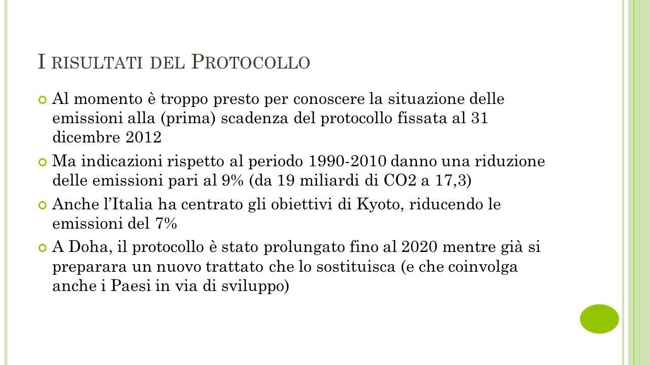 I RISULTATI DEL P ROTOCOLLO Al momento è troppo presto per conoscere la situazione delle emissioni alla (prima) scadenza del protocollo fissata al 31 dicembre 2012 Ma indicazioni rispetto al periodo 1990-2010 danno una riduzione delle emissioni pari al 9% (da 19 miliardi di CO2 a 17,3) Anche l'Italia ha centrato gli obiettivi di Kyoto, riducendo le emissioni del 7% A Doha, il protocollo è stato prolungato fino al 2020 mentre già si preparara un nuovo trattato che lo sostituisca (e che coinvolga anche i Paesi in via di sviluppo)