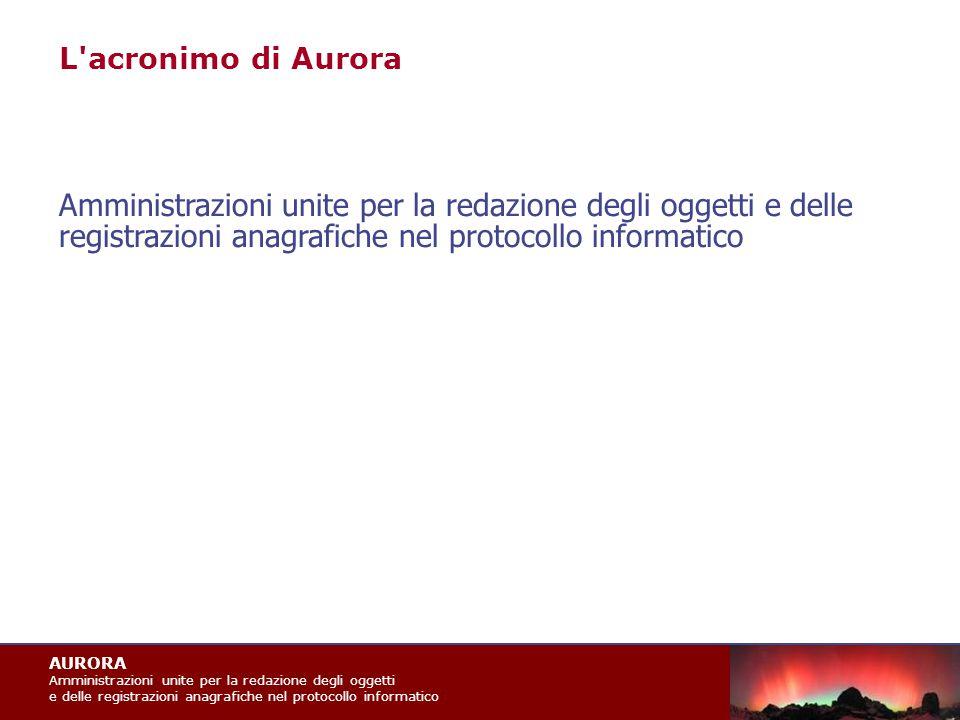 AURORA Amministrazioni unite per la redazione degli oggetti e delle registrazioni anagrafiche nel protocollo informatico L acronimo di Aurora