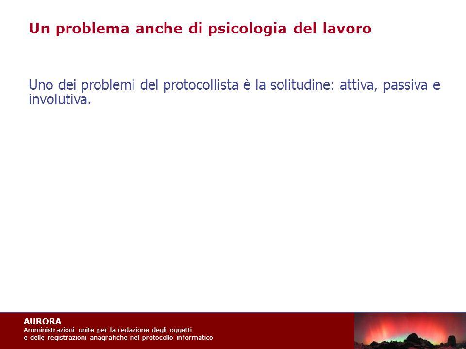 AURORA Amministrazioni unite per la redazione degli oggetti e delle registrazioni anagrafiche nel protocollo informatico Uno dei problemi del protocollista è la solitudine: attiva, passiva e involutiva.
