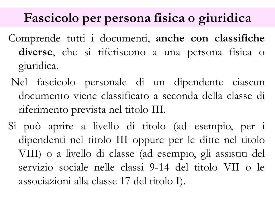 Fascicolo per persona fisica o giuridica Comprende tutti i documenti, anche con classifiche diverse, che si riferiscono a una persona fisica o giuridi
