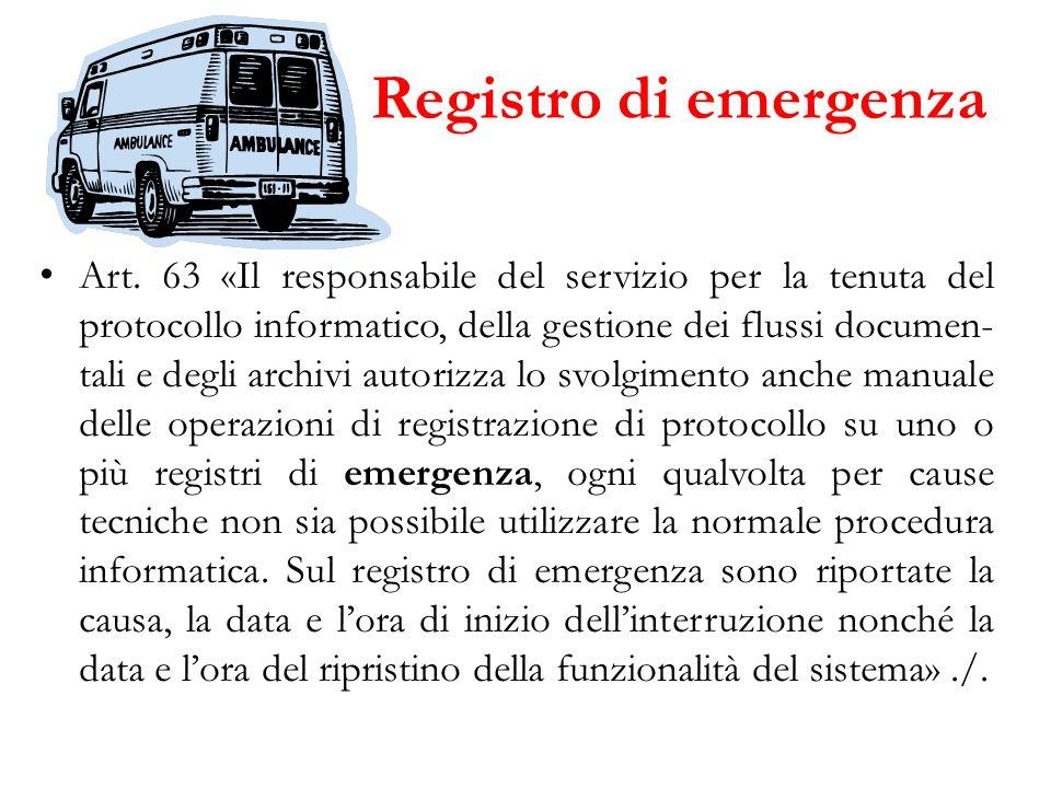 Registro di emergenza Art. 63 «Il responsabile del servizio per la tenuta del protocollo informatico, della gestione dei flussi documen- tali e degli