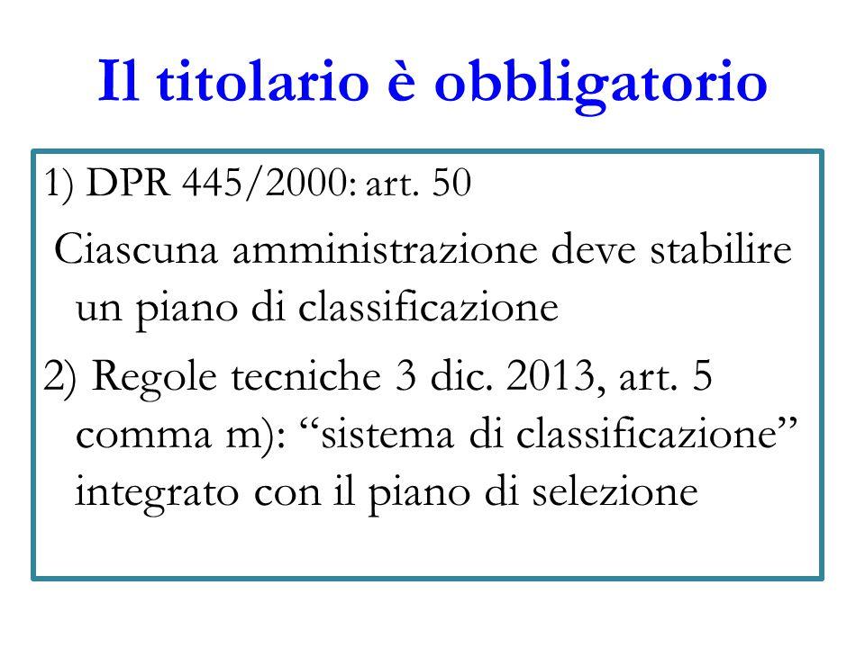 Il titolario è obbligatorio 1) DPR 445/2000: art. 50 Ciascuna amministrazione deve stabilire un piano di classificazione 2) Regole tecniche 3 dic. 201