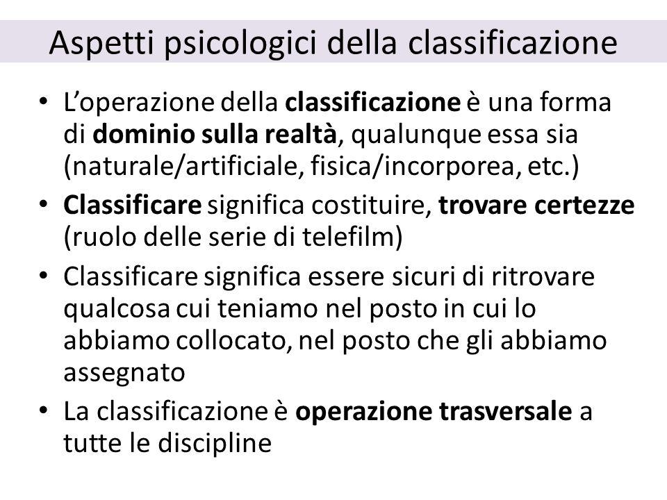 Aspetti psicologici della classificazione L'operazione della classificazione è una forma di dominio sulla realtà, qualunque essa sia (naturale/artific