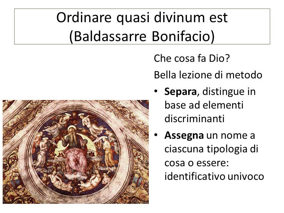 Ordinare quasi divinum est (Baldassarre Bonifacio) Che cosa fa Dio? Bella lezione di metodo Separa, distingue in base ad elementi discriminanti Assegn