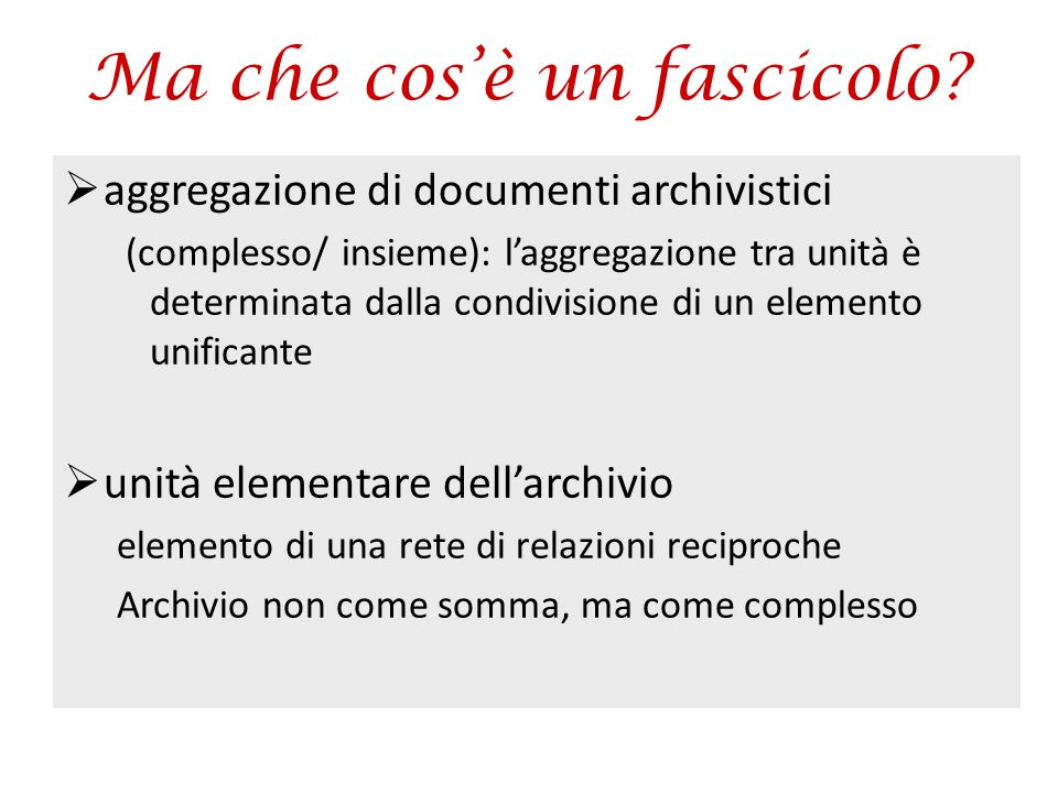 Ma che cos'è un fascicolo?  aggregazione di documenti archivistici (complesso/ insieme): l'aggregazione tra unità è determinata dalla condivisione di