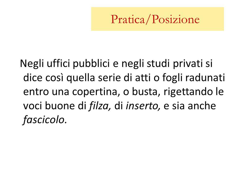 Pratica/Posizione Negli uffici pubblici e negli studi privati si dice così quella serie di atti o fogli radunati entro una copertina, o busta, rigetta