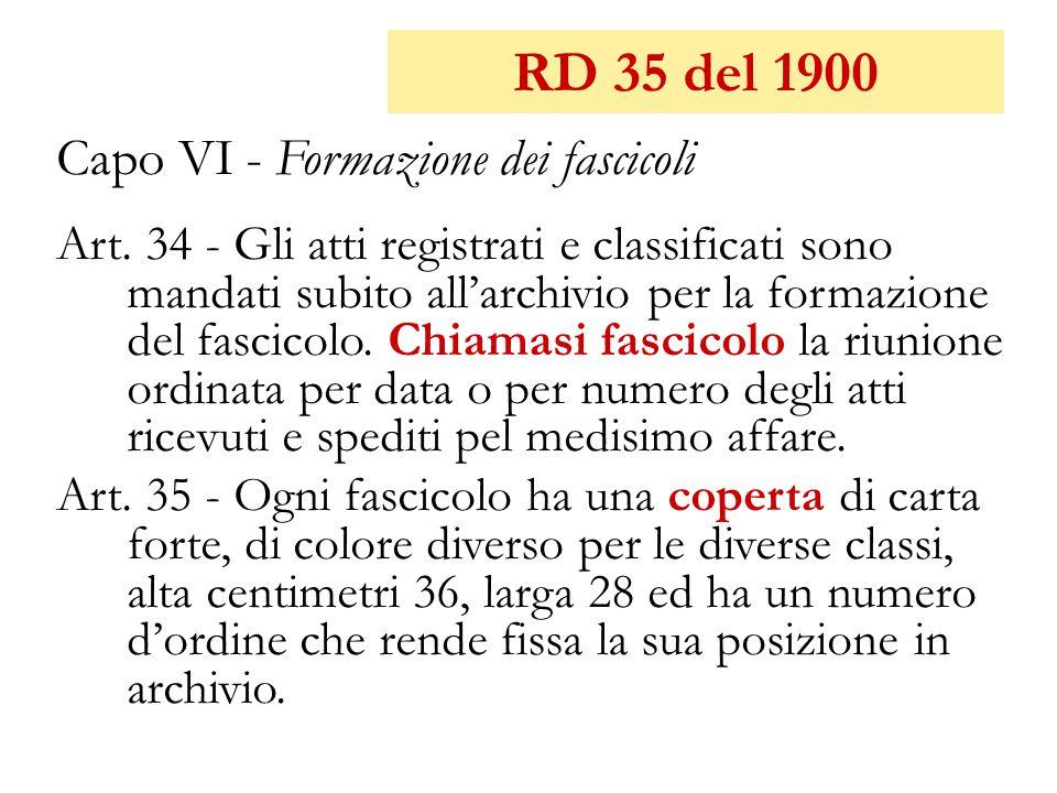 RD 35 del 1900 Capo VI - Formazione dei fascicoli Art. 34 - Gli atti registrati e classificati sono mandati subito all'archivio per la formazione del