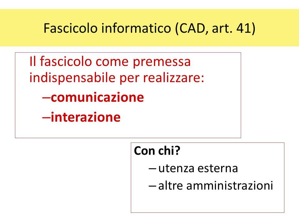 Fascicolo informatico (CAD, art. 41) Il fascicolo come premessa indispensabile per realizzare: – comunicazione – interazione Con chi? – utenza esterna